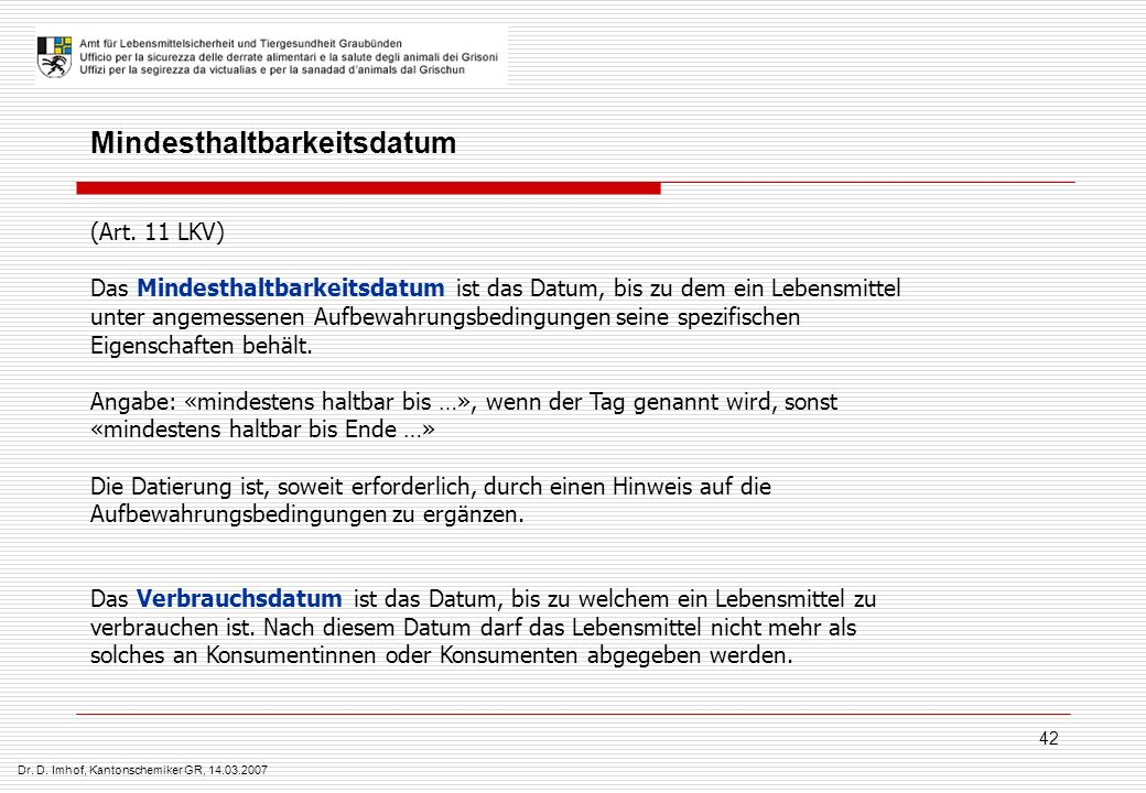 Dr. D. Imhof, Kantonschemiker GR, 14.03.2007 42 (Art. 11 LKV) Das Mindesthaltbarkeitsdatum ist das Datum, bis zu dem ein Lebensmittel unter angemessen