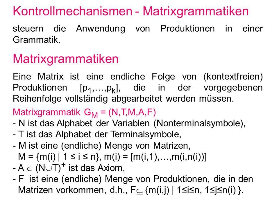 Ableitungen in einer Matrixgrammatik Matrixgrammatik G M = (N,T,M,A,F) Anwendung einer Matrix m(i) = [m(i,1),…,m(i,n(i))] auf ein Wort w ergibt das Wort v genau dann, wenn es Wörter w(0) bis w(n(i)) derart gibt, dass - w(0) = w, - w(n(i)) = v, - für alle j mit 1jn(i) gilt entweder w(j) ist mittels m(i,j) aus w(j-1) ableitbar oder w(j) = w(j-1), m(i,j) ist nicht auf w(j-1) anwendbar und m(i,j) ist aus F.