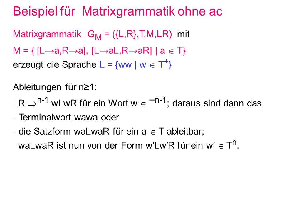 Reguläre Matrixgrammatiken ohne ac Ist das Axiom nur ein Nonterminal, so kann man mit regulären Produktionen in den Matrizen nur reguläre Sprachen erzeugen: Matrixgrammatik G M = (N,T,M,S) mit regulären Produktionen: M = { m(i) | 1 i n }, m(i) = [m(i,1),…,m(i,n(i))], m(i,j) = A(i,j) b(i,j)C(i,j), A(i,j),C(i,j) N, b(i,j) T für 1 j n(i),1 i < k, sowie m(i,n(i)) = A(i,n(i)) für k i n, 1 k n, C(i,j) = A(i,j+1), 1 j < n(i) !.
