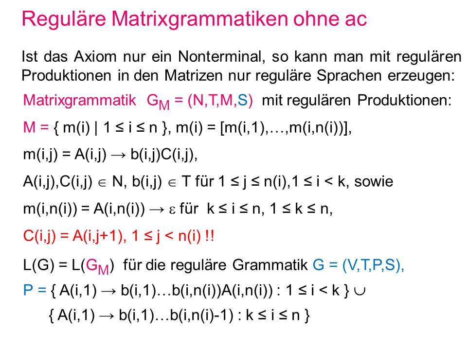 Beispiel für Matrixgrammatik mit ac Matrixgrammatik G M = ({A,B,F,X,Y,Z},{a},M,XA,F) mit M = { [XX,ABB], [XY,AF], [XZ,AF], [YY,BA], [YX,BF], [ZZ,Ba], [Z,BF] } und F = {AF, BF } erzeugt die Sprache L = {a 2 n | n1}.