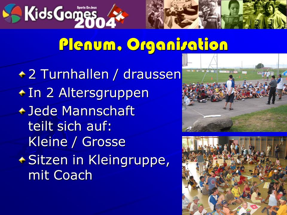 Plenum, Organisation 2 Turnhallen / draussen In 2 Altersgruppen Jede Mannschaft teilt sich auf: Kleine / Grosse Sitzen in Kleingruppe, mit Coach