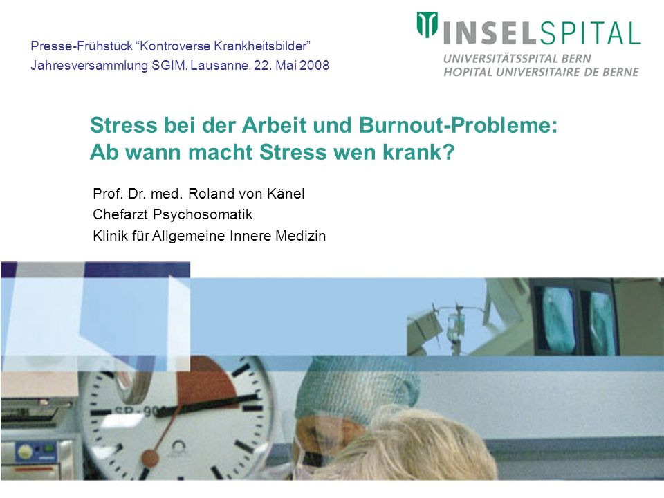 Stress bei der Arbeit und Burnout-Probleme: Ab wann macht Stress wen krank? Prof. Dr. med. Roland von Känel Chefarzt Psychosomatik Klinik für Allgemei