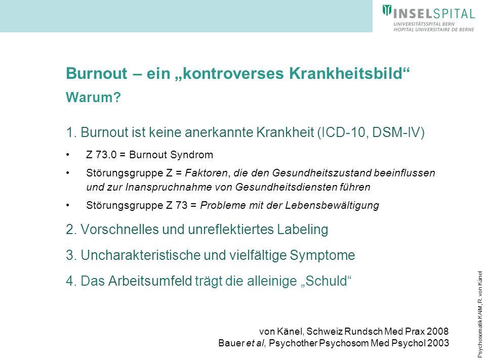 Psychosomatik KAIM, R. von Känel Burnout – ein kontroverses Krankheitsbild Warum? 1. Burnout ist keine anerkannte Krankheit (ICD-10, DSM-IV) Z 73.0 =
