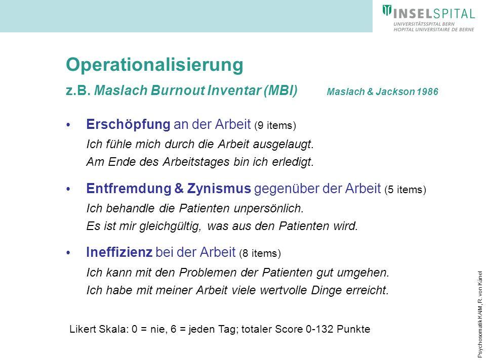 Psychosomatik KAIM, R. von Känel Operationalisierung z.B. Maslach Burnout Inventar (MBI) Maslach & Jackson 1986 Erschöpfung an der Arbeit (9 items) Ic