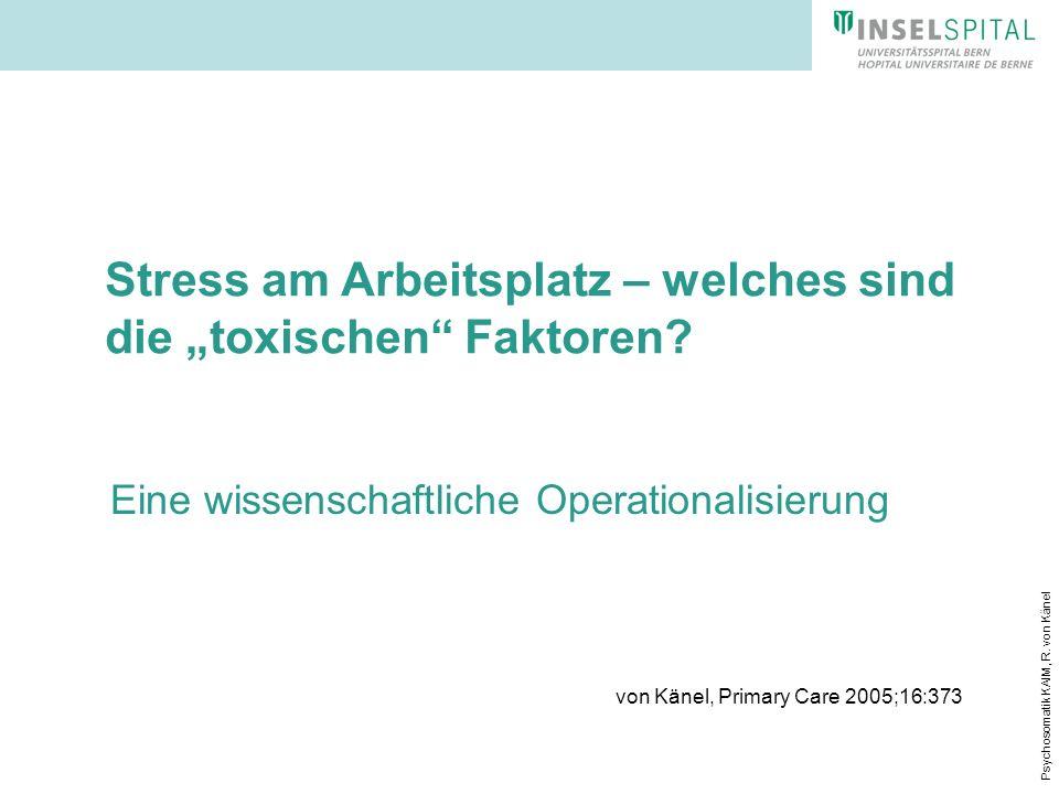Psychosomatik KAIM, R. von Känel Stress am Arbeitsplatz – welches sind die toxischen Faktoren? Eine wissenschaftliche Operationalisierung von Känel, P