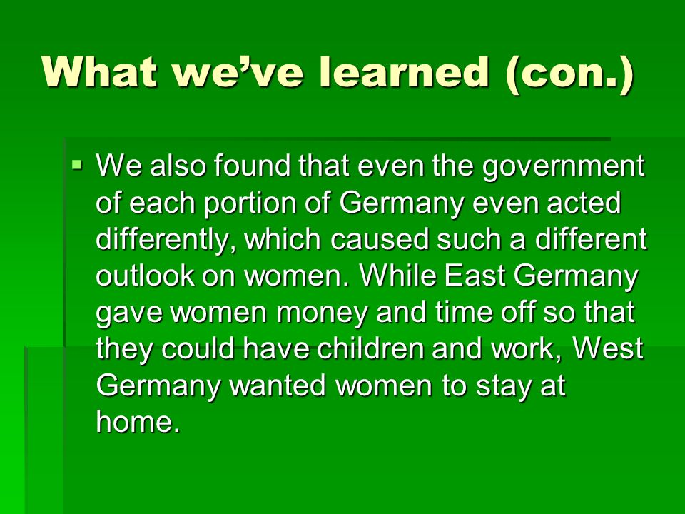 What weve learned (con.) We also found that even the government of each portion of Germany even acted differently, which caused such a different outlook on women.