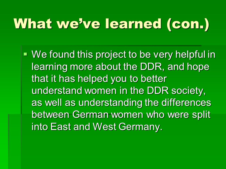 What weve learned (con.) We found this project to be very helpful in learning more about the DDR, and hope that it has helped you to better understand women in the DDR society, as well as understanding the differences between German women who were split into East and West Germany.