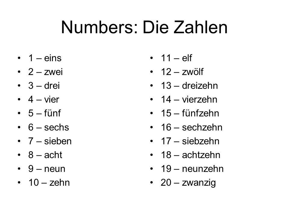 Numbers: Die Zahlen 1 – eins 2 – zwei 3 – drei 4 – vier 5 – fünf 6 – sechs 7 – sieben 8 – acht 9 – neun 10 – zehn 11 – elf 12 – zwölf 13 – dreizehn 14 – vierzehn 15 – fünfzehn 16 – sechzehn 17 – siebzehn 18 – achtzehn 19 – neunzehn 20 – zwanzig