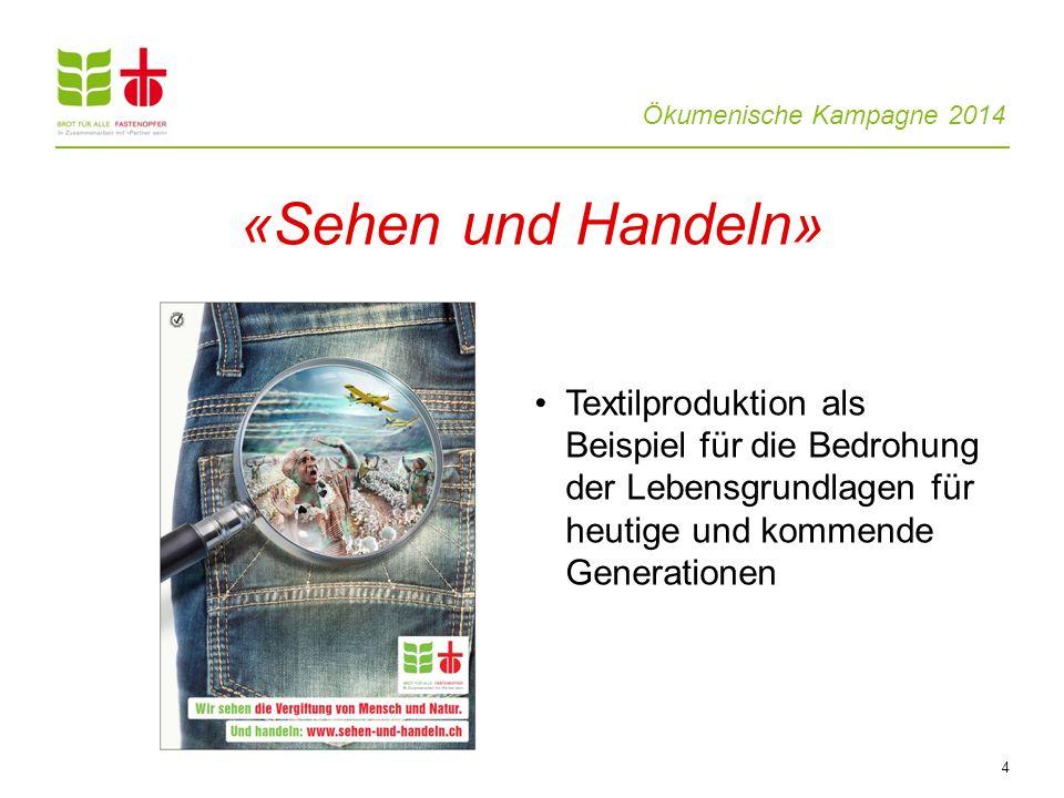 Ökumenische Kampagne 2014 4 «Sehen und Handeln» Textilproduktion als Beispiel für die Bedrohung der Lebensgrundlagen für heutige und kommende Generationen