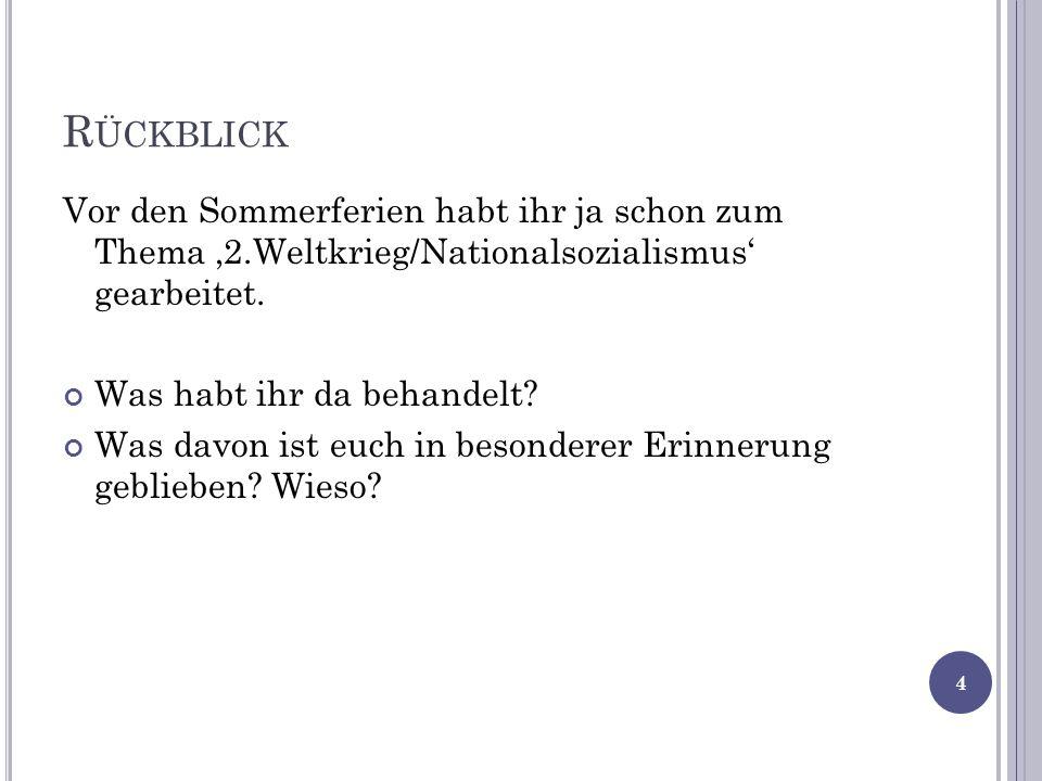 R ÜCKBLICK Vor den Sommerferien habt ihr ja schon zum Thema 2.Weltkrieg/Nationalsozialismus gearbeitet. Was habt ihr da behandelt? Was davon ist euch
