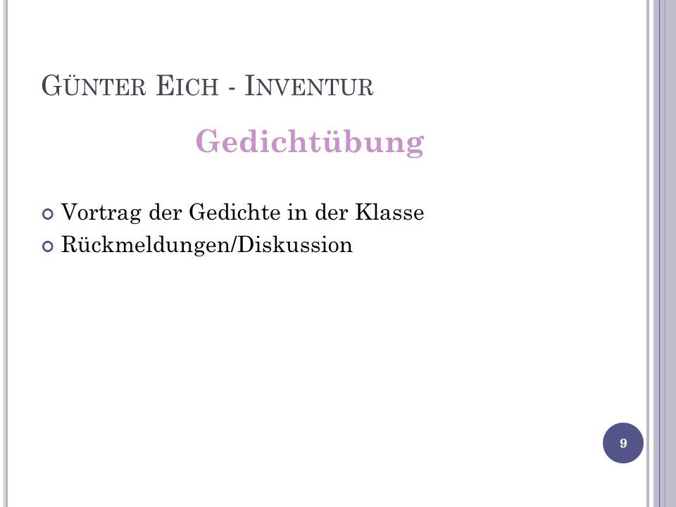 G ÜNTER E ICH - I NVENTUR Gedichtübung Vortrag der Gedichte in der Klasse Rückmeldungen/Diskussion 9