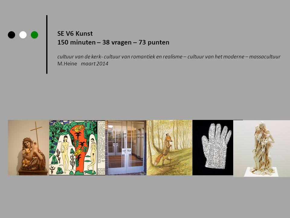 SE V6 Kunst 150 minuten – 38 vragen – 73 punten cultuur van de kerk- cultuur van romantiek en realisme – cultuur van het moderne – massacultuur M.Heine maart 2014