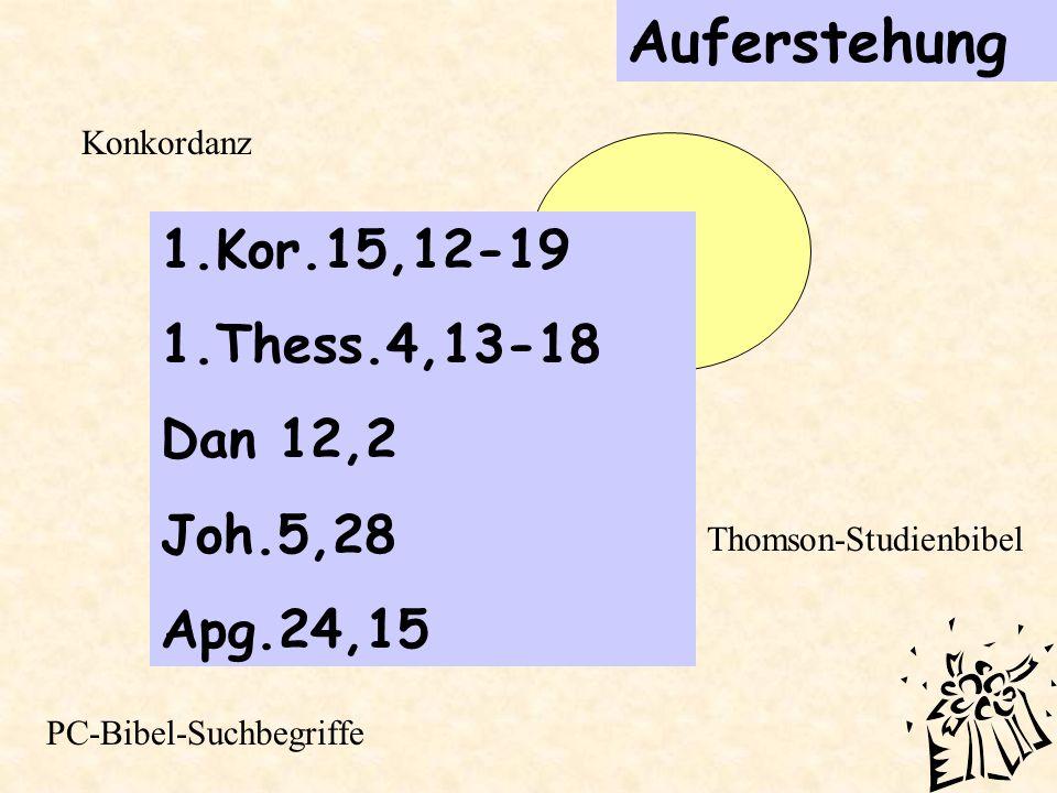Auferstehung 1.Kor.15,12-19 1.Thess.4,13-18 Dan 12,2 Joh.5,28 Apg.24,15 Thomson-Studienbibel Konkordanz PC-Bibel-Suchbegriffe