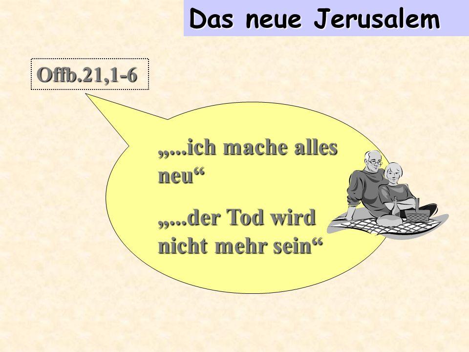 Das neue Jerusalem Offb.21,1-6...ich mache alles neu...der Tod wird nicht mehr sein