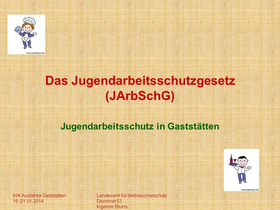 IHK Ausbilder Gaststätten 16./21.01.2014 Landesamt für Verbraucherschutz Dezernat 53 Ingelore Bruns Das Jugendarbeitsschutzgesetz (JArbSchG) Jugendarbeitsschutz in Gaststätten