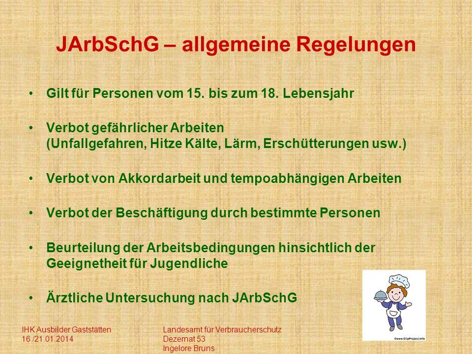 IHK Ausbilder Gaststätten 16./21.01.2014 Landesamt für Verbraucherschutz Dezernat 53 Ingelore Bruns JArbSchG – allgemeine Regelungen Gilt für Personen vom 15.