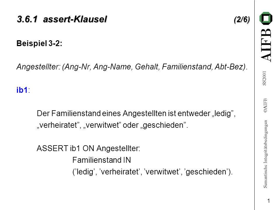 Semantische Integritätsbedingungen AIFB SS2001 1 3.6.1 assert-Klausel (2/6) Beispiel 3-2: Angestellter: (Ang-Nr, Ang-Name, Gehalt, Familienstand, Abt-Bez).