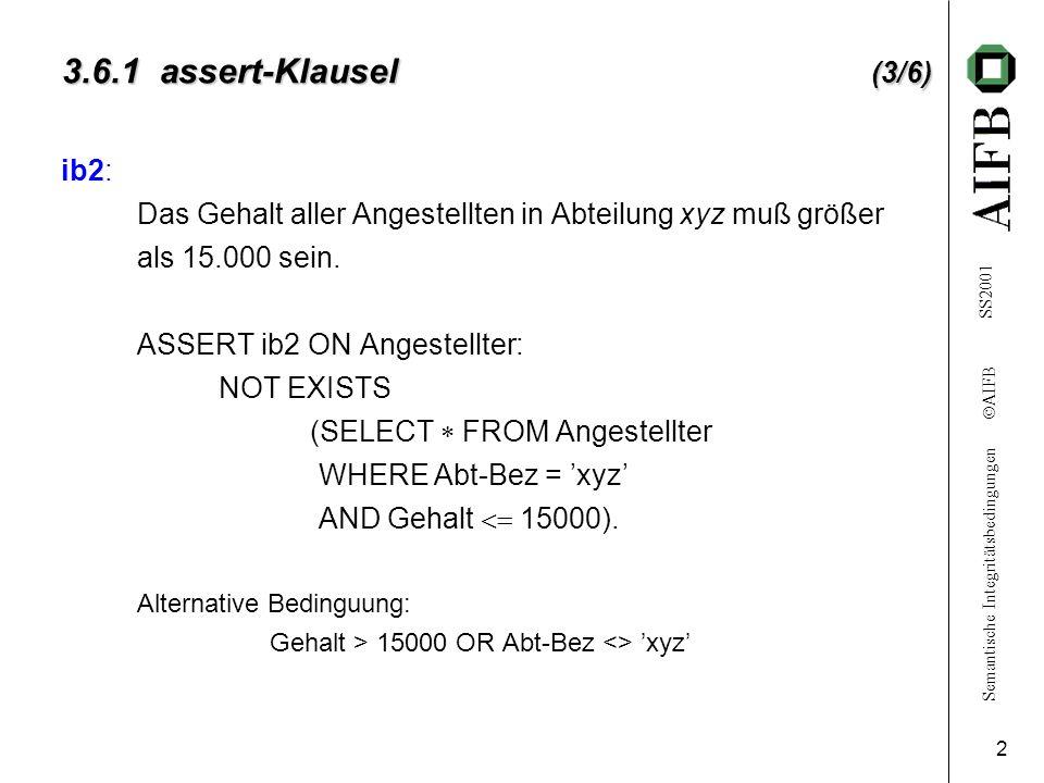 Semantische Integritätsbedingungen AIFB SS2001 2 3.6.1 assert-Klausel (3/6) ib2: Das Gehalt aller Angestellten in Abteilung xyz muß größer als 15.000 sein.