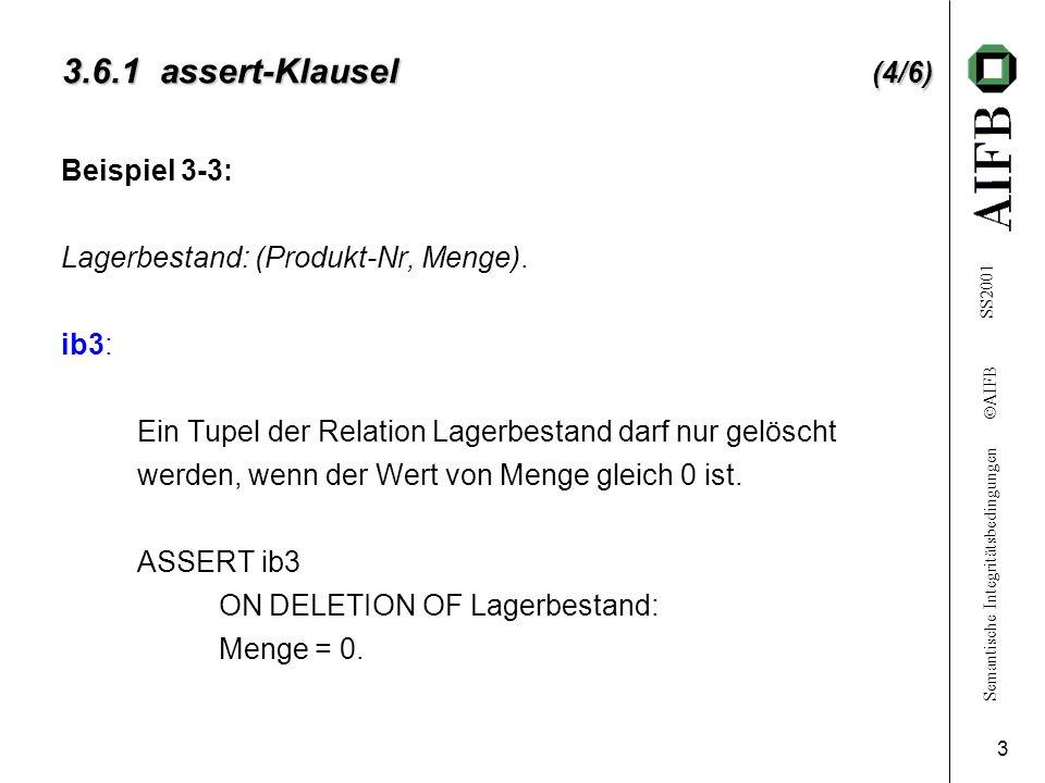 Semantische Integritätsbedingungen AIFB SS2001 3 3.6.1 assert-Klausel (4/6) Beispiel 3-3: Lagerbestand: (Produkt-Nr, Menge).