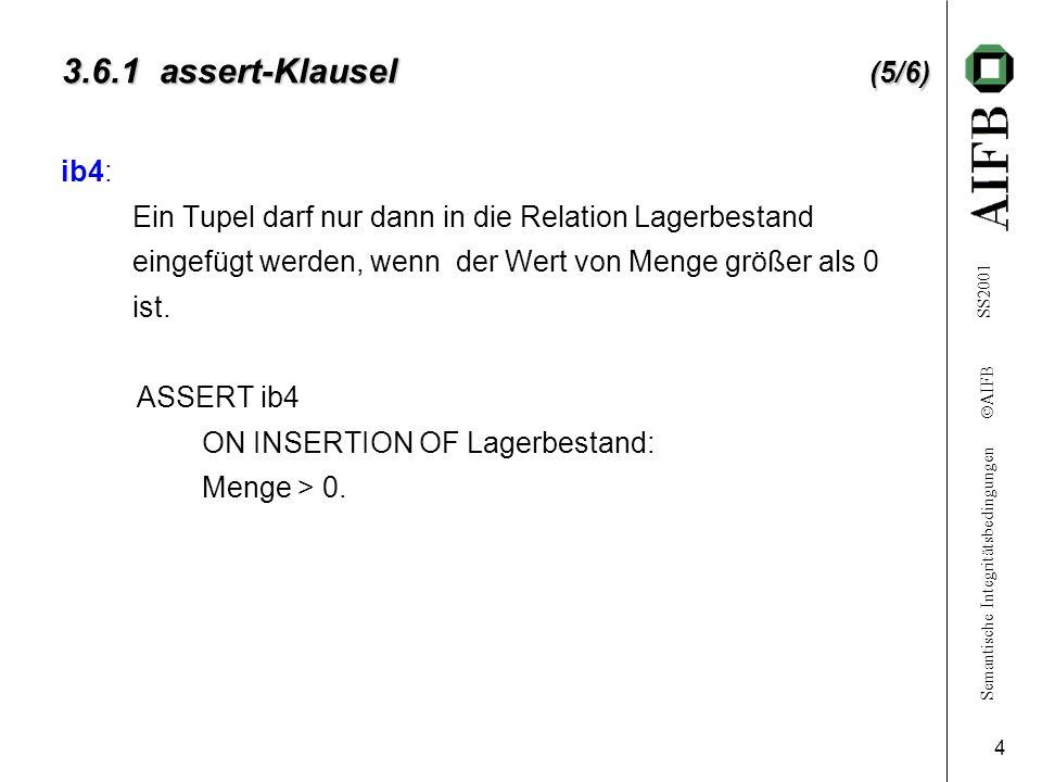 Semantische Integritätsbedingungen AIFB SS2001 4 3.6.1 assert-Klausel (5/6) ib4: Ein Tupel darf nur dann in die Relation Lagerbestand eingefügt werden, wenn der Wert von Menge größer als 0 ist.