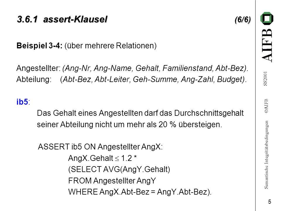 Semantische Integritätsbedingungen AIFB SS2001 5 3.6.1 assert-Klausel (6/6) Beispiel 3-4: (über mehrere Relationen) Angestellter: (Ang-Nr, Ang-Name, Gehalt, Familienstand, Abt-Bez).