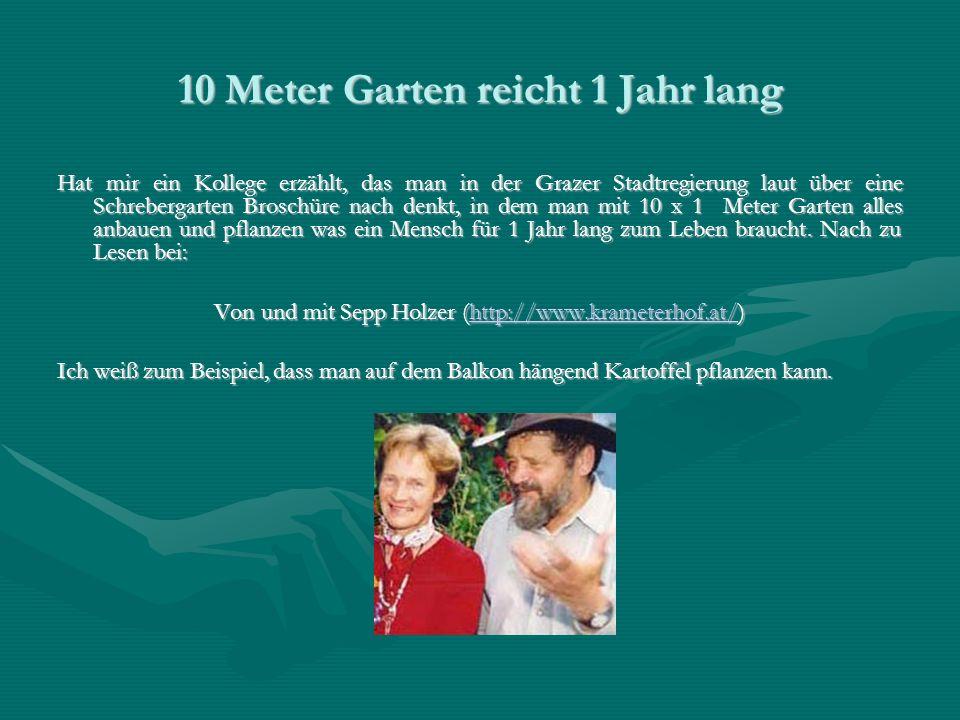 10 Meter Garten reicht 1 Jahr lang Hat mir ein Kollege erzählt, das man in der Grazer Stadtregierung laut über eine Schrebergarten Broschüre nach denkt, in dem man mit 10 x 1 Meter Garten alles anbauen und pflanzen was ein Mensch für 1 Jahr lang zum Leben braucht.