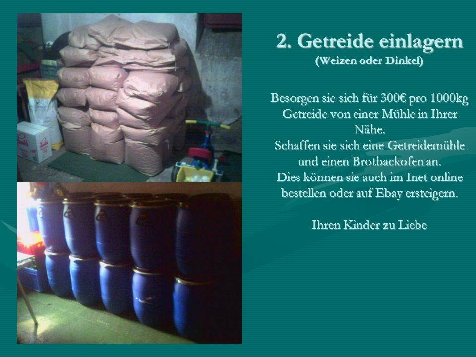 2. Getreide einlagern (Weizen oder Dinkel) Besorgen sie sich für 300 pro 1000kg Getreide von einer Mühle in Ihrer Nähe. Schaffen sie sich eine Getreid