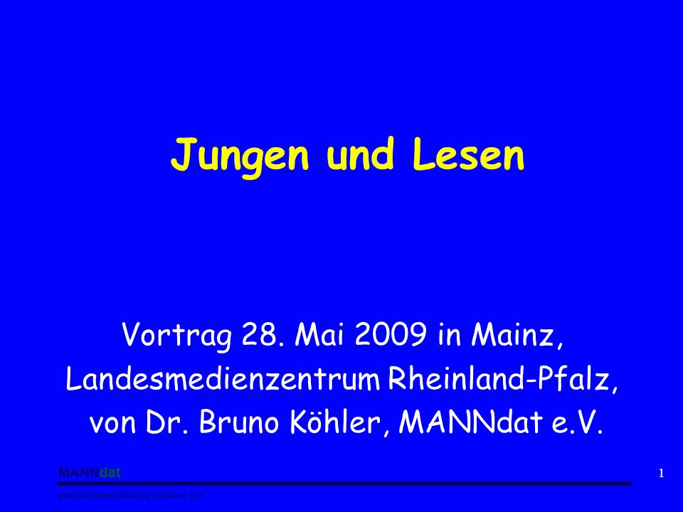 MANNdat geschlechterpolitische Initiative e.V. 1 Jungen und Lesen Vortrag 28. Mai 2009 in Mainz, Landesmedienzentrum Rheinland-Pfalz, von Dr. Bruno Kö