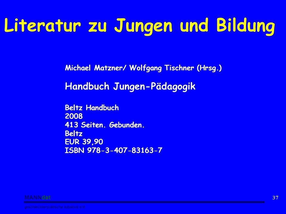 MANNdat geschlechterpolitische Initiative e.V. 37 Literatur zu Jungen und Bildung Michael Matzner/ Wolfgang Tischner (Hrsg.) Handbuch Jungen-Pädagogik