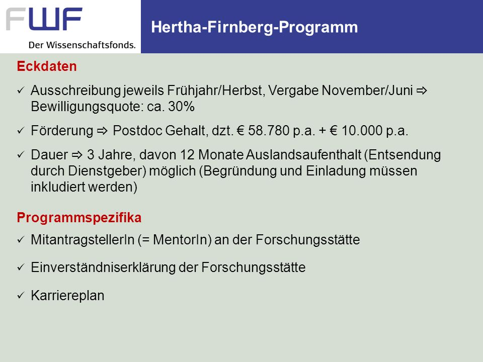 Hertha-Firnberg-Programm Eckdaten Ausschreibung jeweils Frühjahr/Herbst, Vergabe November/Juni Bewilligungsquote: ca. 30% Förderung Postdoc Gehalt, dz