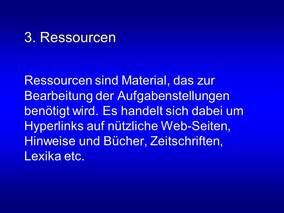 3. Ressourcen Ressourcen sind Material, das zur Bearbeitung der Aufgabenstellungen benötigt wird. Es handelt sich dabei um Hyperlinks auf nützliche We