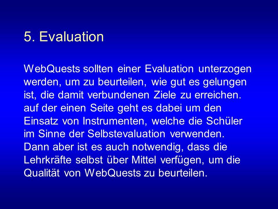 5. Evaluation WebQuests sollten einer Evaluation unterzogen werden, um zu beurteilen, wie gut es gelungen ist, die damit verbundenen Ziele zu erreiche