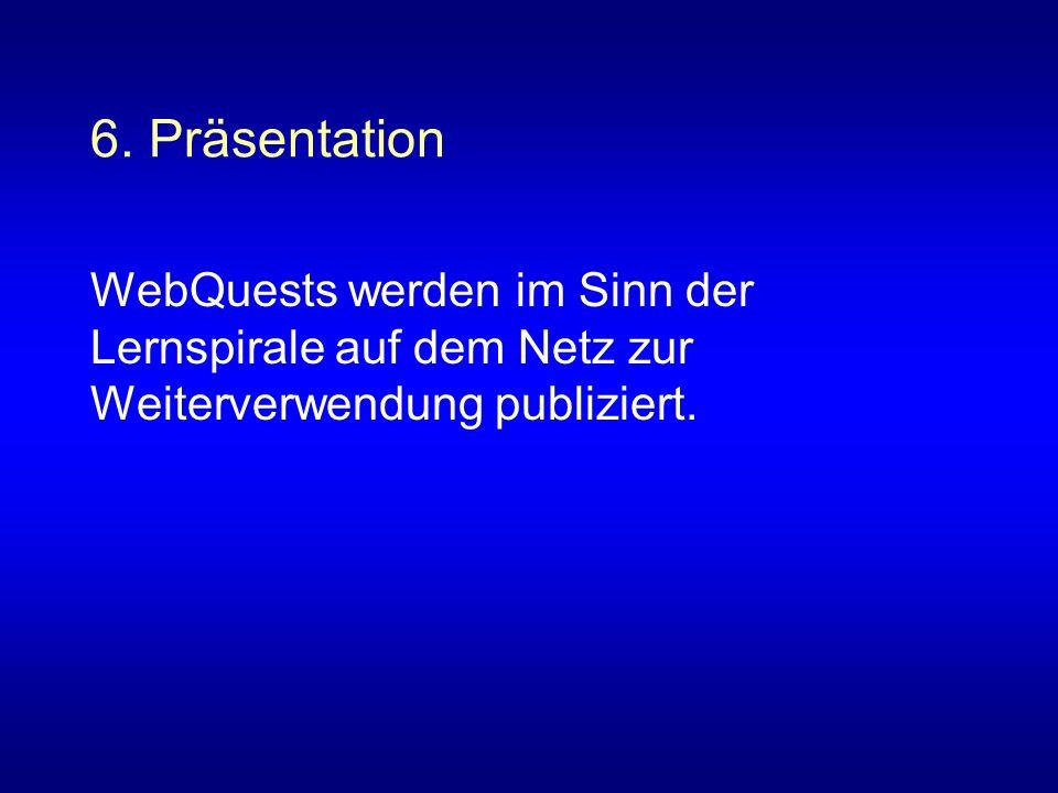 6. Präsentation WebQuests werden im Sinn der Lernspirale auf dem Netz zur Weiterverwendung publiziert.