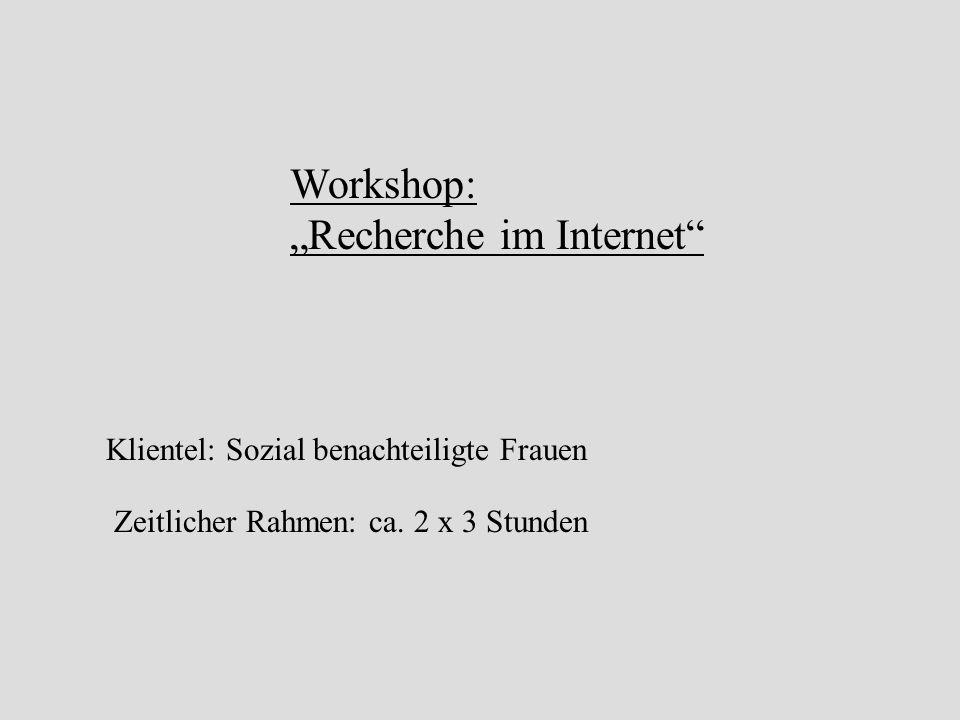 Workshop: Recherche im Internet Klientel: Sozial benachteiligte Frauen Zeitlicher Rahmen: ca.