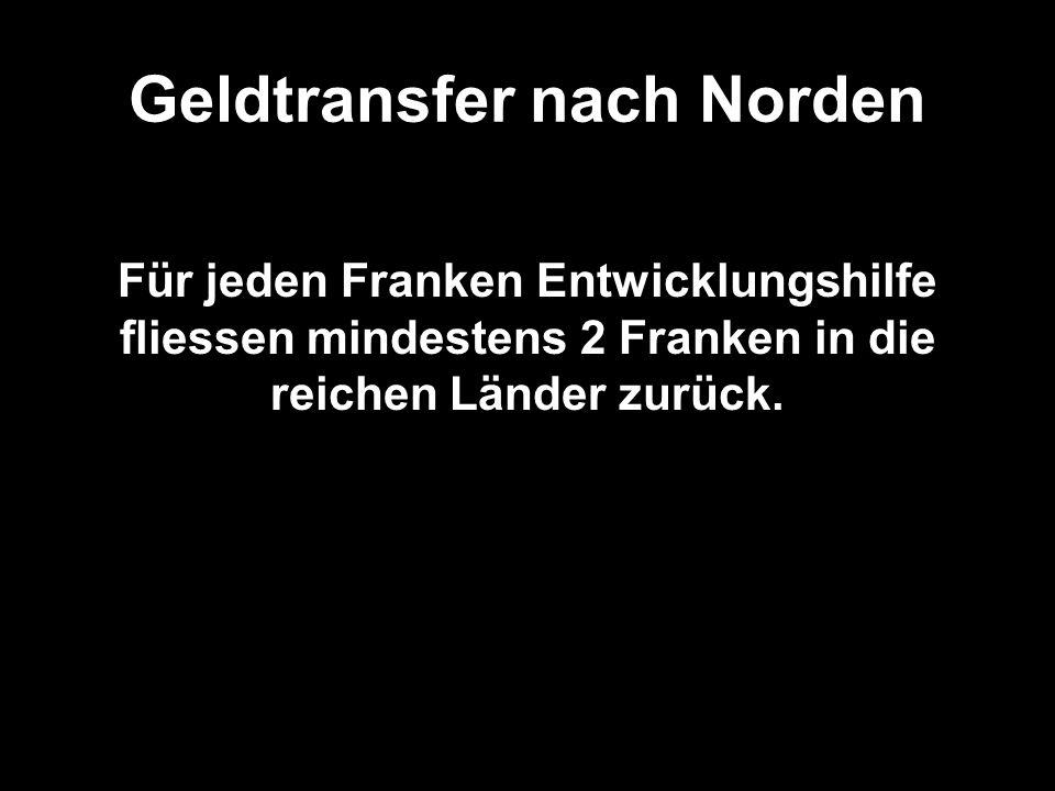 Geldtransfer nach Norden (Folie) Für jeden Franken Entwicklungshilfe fliessen mindestens 2 Franken in die reichen Länder zurück.