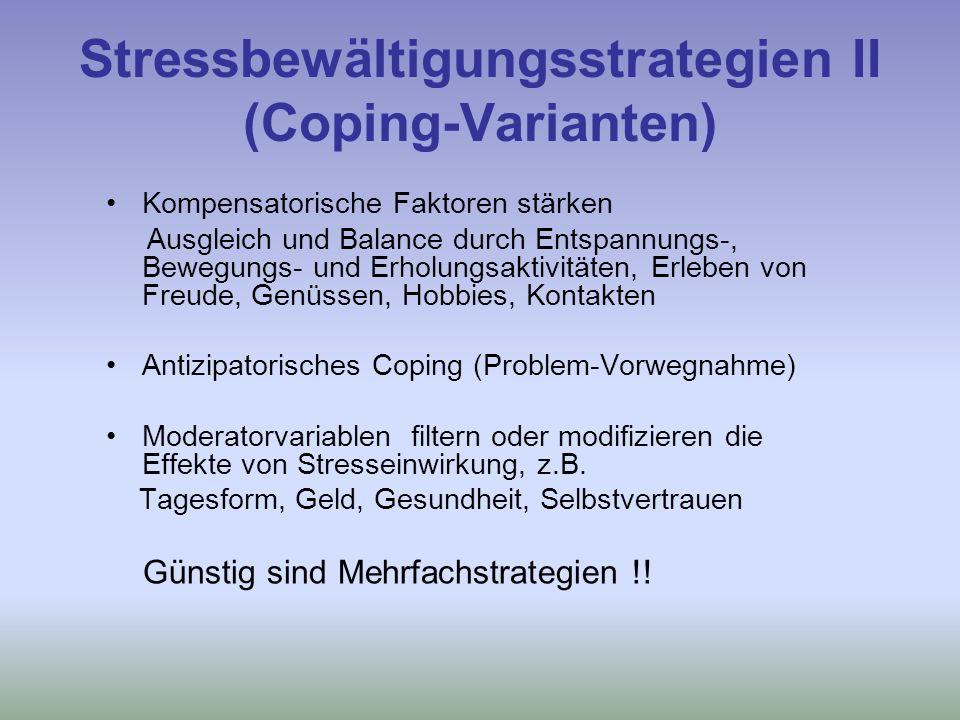 Stressbewältigungsstrategien II (Coping-Varianten) Kompensatorische Faktoren stärken Ausgleich und Balance durch Entspannungs-, Bewegungs- und Erholungsaktivitäten, Erleben von Freude, Genüssen, Hobbies, Kontakten Antizipatorisches Coping (Problem-Vorwegnahme) Moderatorvariablen filtern oder modifizieren die Effekte von Stresseinwirkung, z.B.