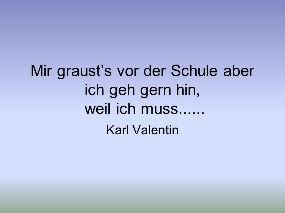 Mir grausts vor der Schule aber ich geh gern hin, weil ich muss...... Karl Valentin
