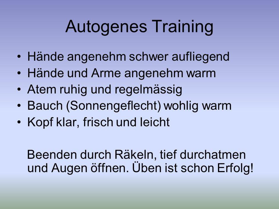 Autogenes Training Hände angenehm schwer aufliegend Hände und Arme angenehm warm Atem ruhig und regelmässig Bauch (Sonnengeflecht) wohlig warm Kopf klar, frisch und leicht Beenden durch Räkeln, tief durchatmen und Augen öffnen.