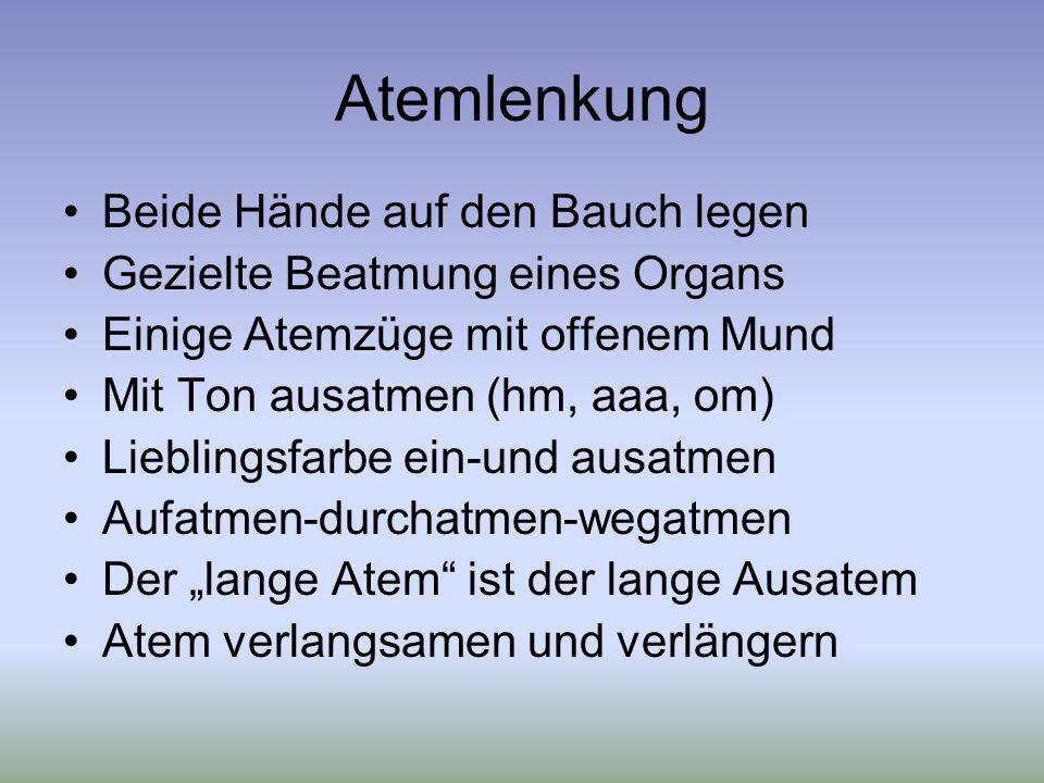 Atemlenkung Beide Hände auf den Bauch legen Gezielte Beatmung eines Organs Einige Atemzüge mit offenem Mund Mit Ton ausatmen (hm, aaa, om) Lieblingsfarbe ein-und ausatmen Aufatmen-durchatmen-wegatmen Der lange Atem ist der lange Ausatem Atem verlangsamen und verlängern