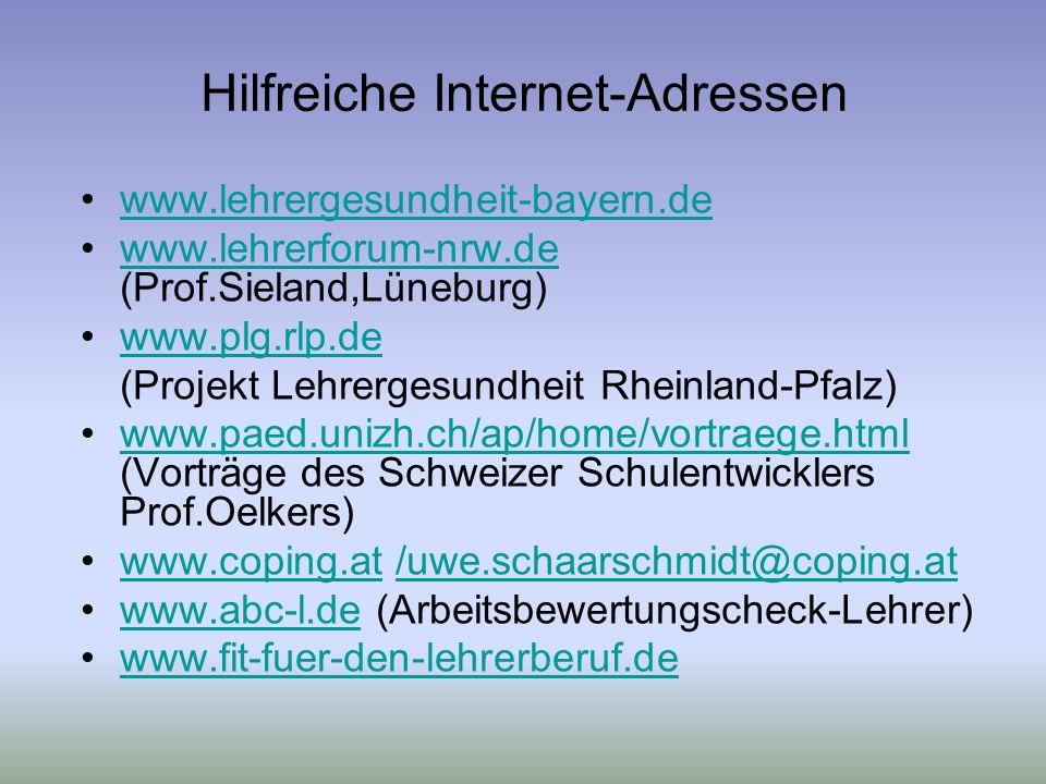 Hilfreiche Internet-Adressen www.lehrergesundheit-bayern.de www.lehrerforum-nrw.de (Prof.Sieland,Lüneburg)www.lehrerforum-nrw.de www.plg.rlp.de (Projekt Lehrergesundheit Rheinland-Pfalz) www.paed.unizh.ch/ap/home/vortraege.html (Vorträge des Schweizer Schulentwicklers Prof.Oelkers)www.paed.unizh.ch/ap/home/vortraege.html www.coping.at /uwe.schaarschmidt@coping.atwww.coping.at/uwe.schaarschmidt@coping.at www.abc-l.de (Arbeitsbewertungscheck-Lehrer)www.abc-l.de www.fit-fuer-den-lehrerberuf.de