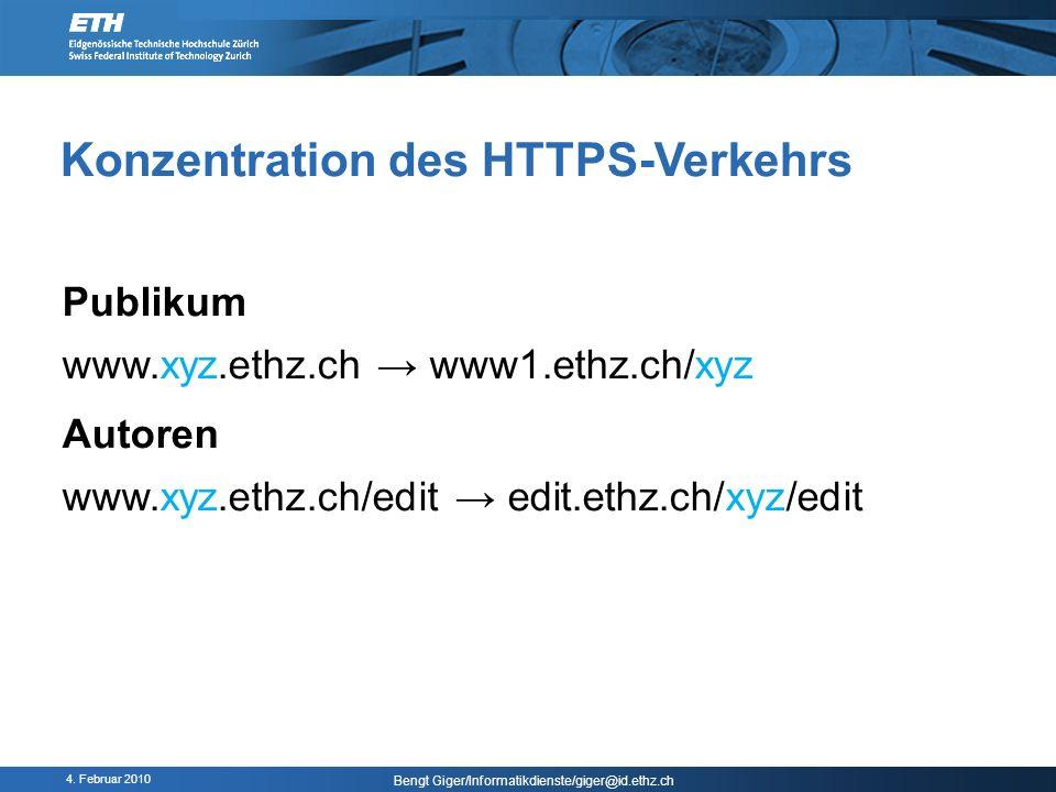 4. Februar 2010 Bengt Giger/Informatikdienste/giger@id.ethz.ch Konzentration des HTTPS-Verkehrs Publikum www.xyz.ethz.ch www1.ethz.ch/xyz Autoren www.