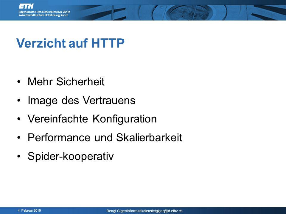 4. Februar 2010 Bengt Giger/Informatikdienste/giger@id.ethz.ch Verzicht auf HTTP Mehr Sicherheit Image des Vertrauens Vereinfachte Konfiguration Perfo