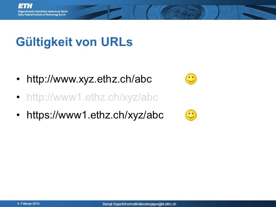 4. Februar 2010 Bengt Giger/Informatikdienste/giger@id.ethz.ch Gültigkeit von URLs http://www.xyz.ethz.ch/abc http://www1.ethz.ch/xyz/abc https://www1
