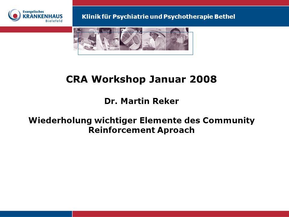 Klinik für Psychiatrie und Psychotherapie Bethel CRA Workshop Januar 2008 Dr. Martin Reker Wiederholung wichtiger Elemente des Community Reinforcement