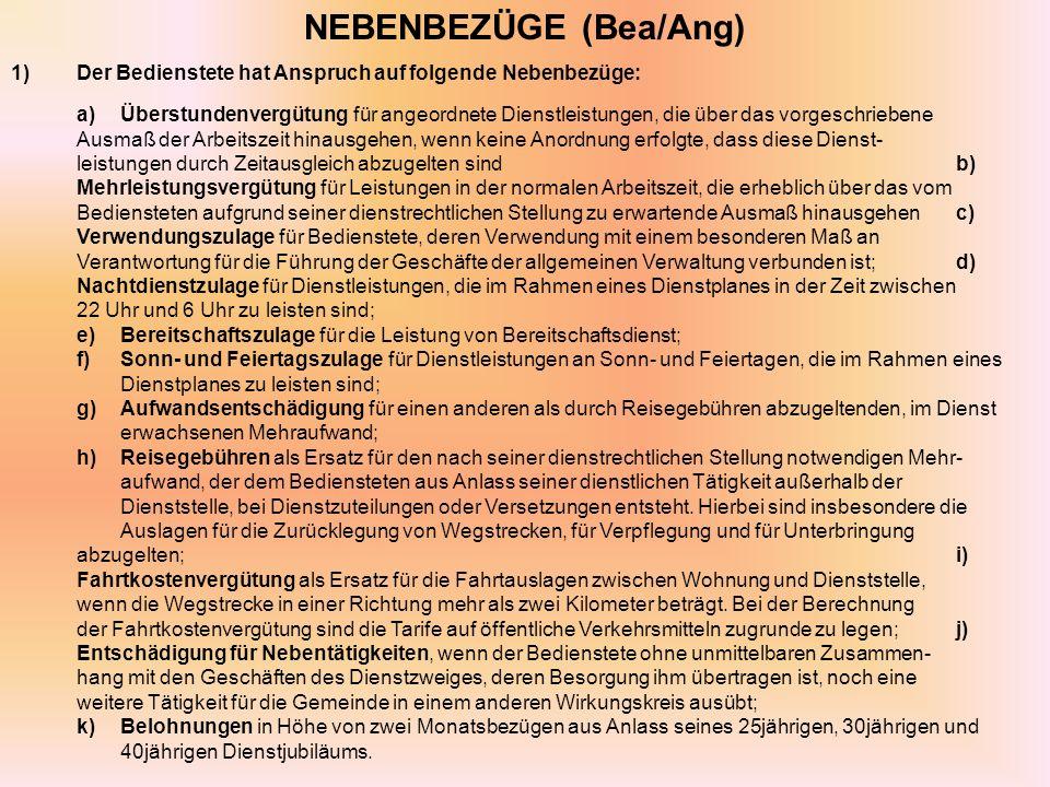 NEBENBEZÜGE (Bea/Ang) 1)Der Bedienstete hat Anspruch auf folgende Nebenbezüge: a)Überstundenvergütung für angeordnete Dienstleistungen, die über das vorgeschriebene Ausmaß der Arbeitszeit hinausgehen, wenn keine Anordnung erfolgte, dass diese Dienst- leistungen durch Zeitausgleich abzugelten sindb) Mehrleistungsvergütung für Leistungen in der normalen Arbeitszeit, die erheblich über das vom Bediensteten aufgrund seiner dienstrechtlichen Stellung zu erwartende Ausmaß hinausgehenc) Verwendungszulage für Bedienstete, deren Verwendung mit einem besonderen Maß an Verantwortung für die Führung der Geschäfte der allgemeinen Verwaltung verbunden ist;d) Nachtdienstzulage für Dienstleistungen, die im Rahmen eines Dienstplanes in der Zeit zwischen 22 Uhr und 6 Uhr zu leisten sind; e)Bereitschaftszulage für die Leistung von Bereitschaftsdienst; f)Sonn- und Feiertagszulage für Dienstleistungen an Sonn- und Feiertagen, die im Rahmen eines Dienstplanes zu leisten sind; g)Aufwandsentschädigung für einen anderen als durch Reisegebühren abzugeltenden, im Dienst erwachsenen Mehraufwand; h)Reisegebühren als Ersatz für den nach seiner dienstrechtlichen Stellung notwendigen Mehr- aufwand, der dem Bediensteten aus Anlass seiner dienstlichen Tätigkeit außerhalb der Dienststelle, bei Dienstzuteilungen oder Versetzungen entsteht.
