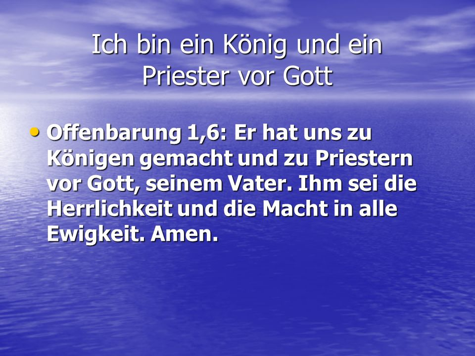 Offenbarung 1,6: Er hat uns zu Königen gemacht und zu Priestern vor Gott, seinem Vater. Ihm sei die Herrlichkeit und die Macht in alle Ewigkeit. Amen.