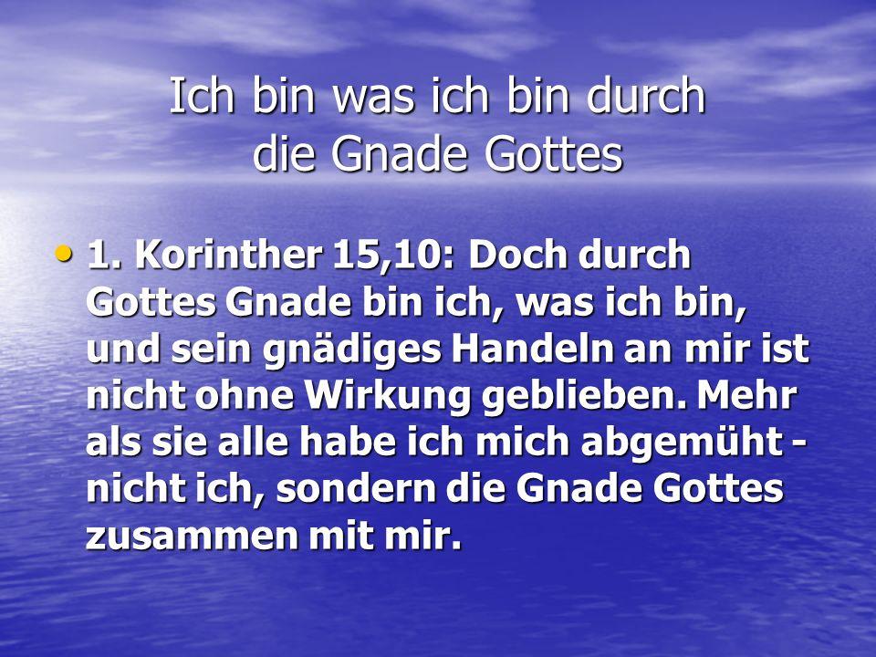 1. Korinther 15,10: Doch durch Gottes Gnade bin ich, was ich bin, und sein gnädiges Handeln an mir ist nicht ohne Wirkung geblieben. Mehr als sie alle