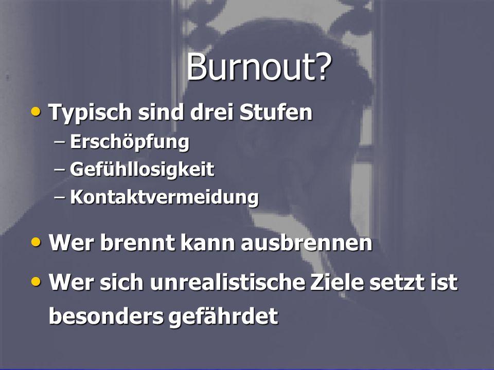 Typisch sind drei Stufen Typisch sind drei Stufen –Erschöpfung –Gefühllosigkeit –Kontaktvermeidung Burnout? Wer brennt kann ausbrennen Wer brennt kann