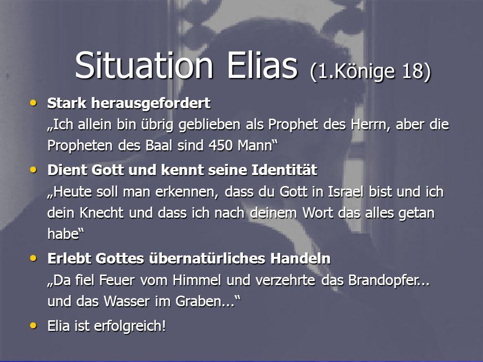 Situation Elias (1.Könige 18) Stark herausgefordert Ich allein bin übrig geblieben als Prophet des Herrn, aber die Propheten des Baal sind 450 Mann St