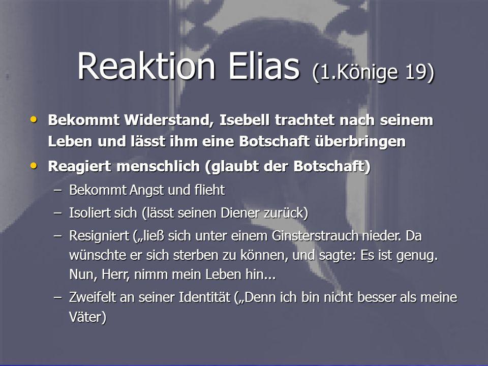 Reaktion Elias (1.Könige 19) Bekommt Widerstand, Isebell trachtet nach seinem Leben und lässt ihm eine Botschaft überbringen Bekommt Widerstand, Isebe